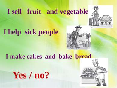 I sell fruit and vegetables I help sick people I make cakes and bake bread Ye...