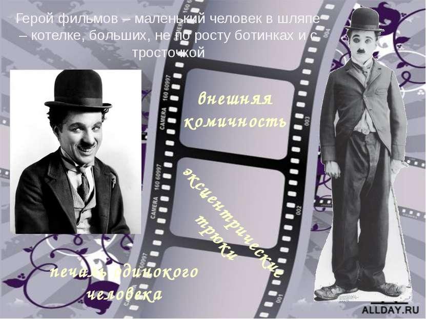 Герой фильмов – маленький человек в шляпе – котелке, больших, не по росту бот...