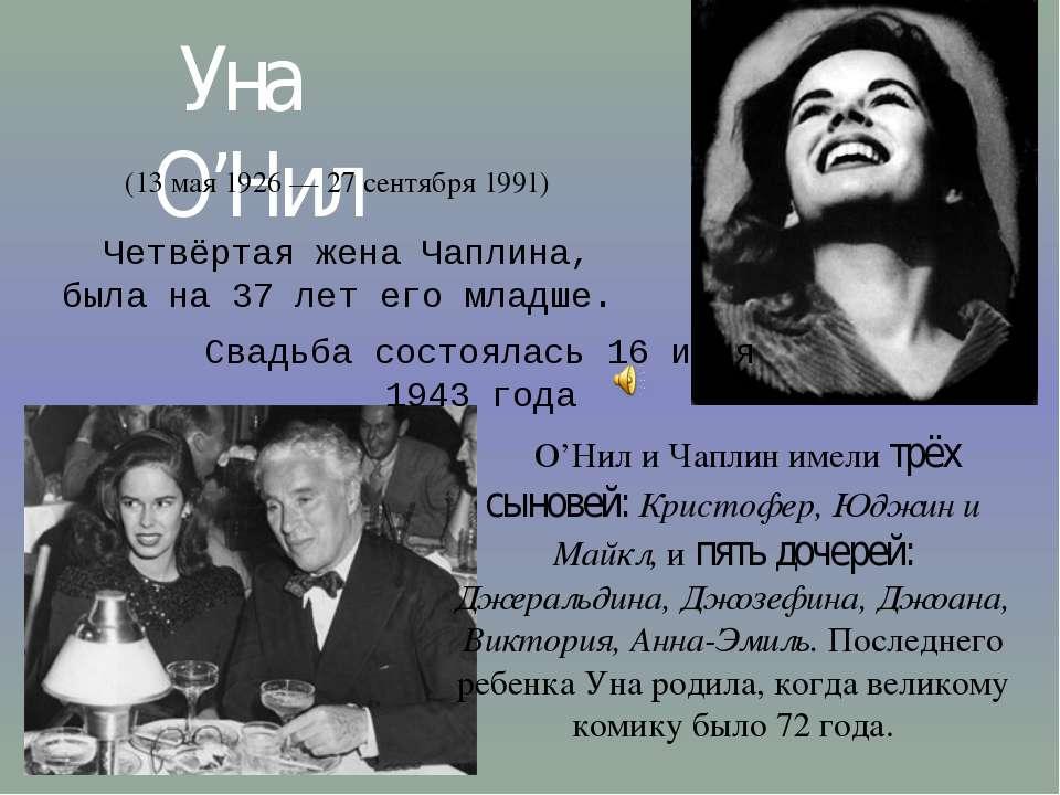 Уна О'Нил (13 мая 1926— 27 сентября 1991) Четвёртая жена Чаплина, была на 3...