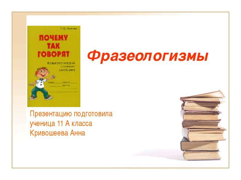 Фразеологизмы Презентацию подготовила ученица 11 А класса Кривошеева Анна