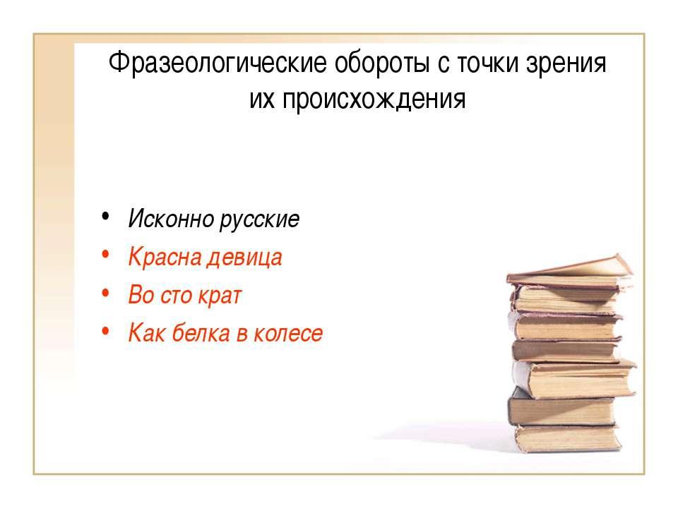 Фразеологические обороты с точки зрения их происхождения Исконно русские Крас...