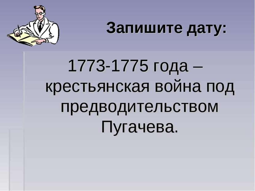 Запишите дату: 1773-1775 года – крестьянская война под предводительством Пуга...