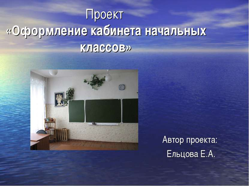 Проект «Оформление кабинета начальных классов» Автор проекта: Ельцова Е.А.