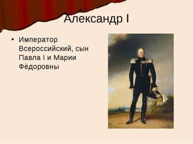 Александр I Император Всероссийский, сын Павла I и Марии Фёдоровны
