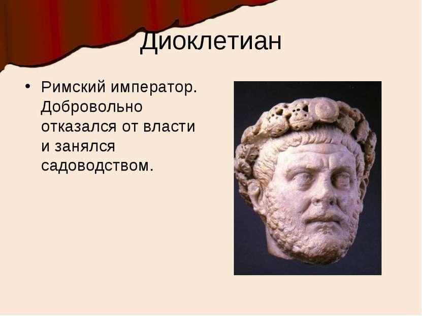 Диоклетиан Римский император. Добровольно отказался от власти и занялся садов...