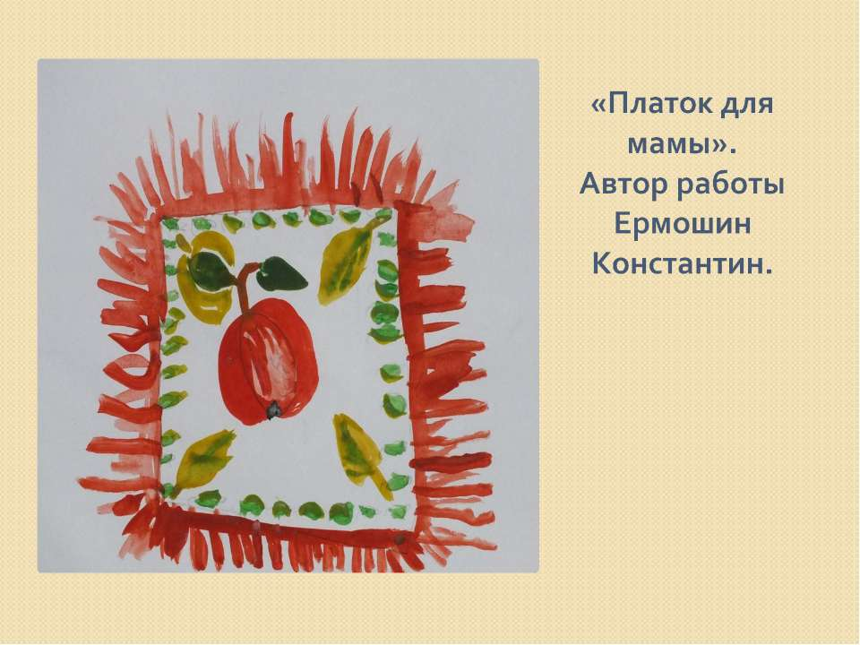 «Платок для мамы». Автор работы Ермошин Константин.