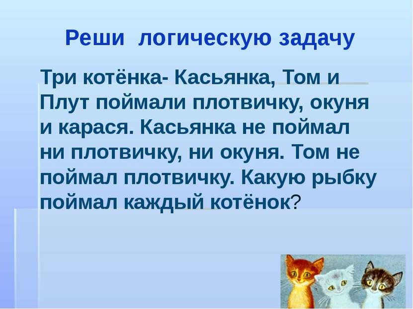 Реши логическую задачу Три котёнка- Касьянка, Том и Плут поймали плотвичку, о...