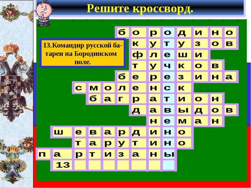 Решите кроссворд. 13.Командир русской ба- тареи на Бородинском поле.