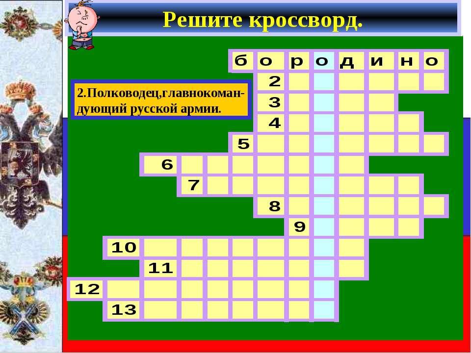 Решите кроссворд. 2.Полководец,главнокоман- дующий русской армии.