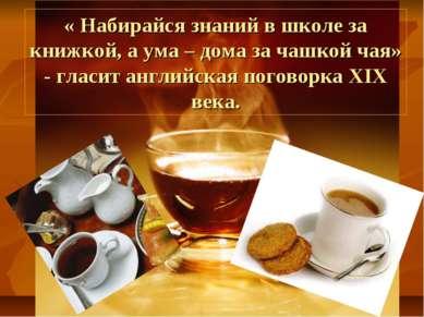 « Набирайся знаний в школе за книжкой, а ума – дома за чашкой чая» - гласит а...