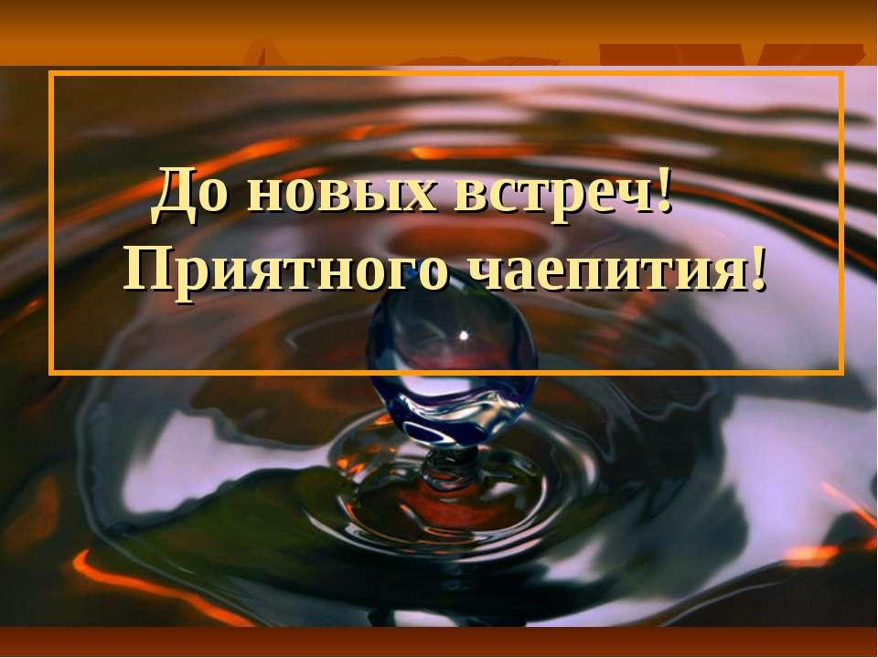 До новых встреч! Приятного чаепития!