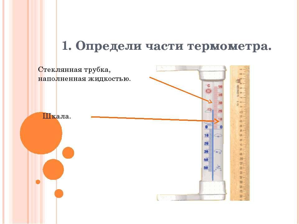 1. Определи части термометра. Стеклянная трубка, наполненная жидкостью. Шкала.