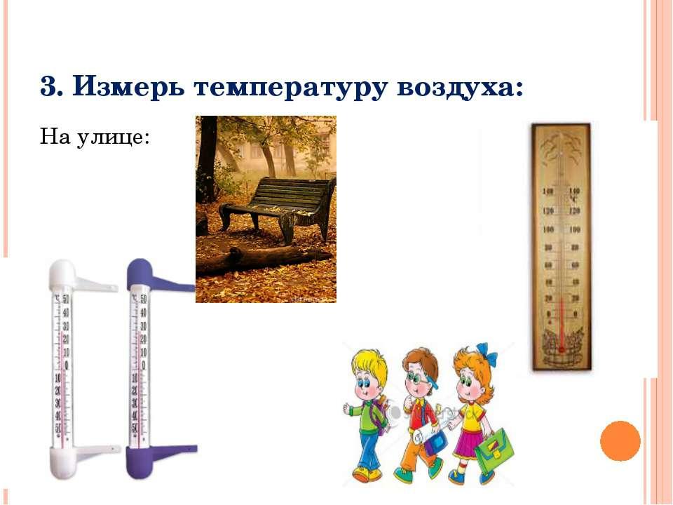3. Измерь температуру воздуха: На улице: В классе:
