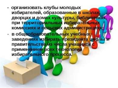 - организовать клубы молодых избирателей, образованные в школах, дворцах и до...