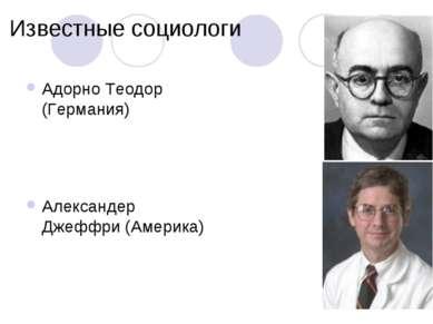 Известные социологи Адорно Теодор (Германия) Александер Джеффри (Америка)