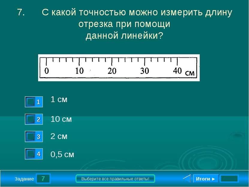 7 Задание Выберите все правильные ответы! 7. С какой точностью можно измерить...