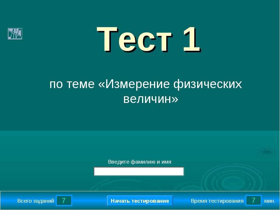 7 7 Всего заданий Время тестирования мин. Введите фамилию и имя Тест 1 по тем...