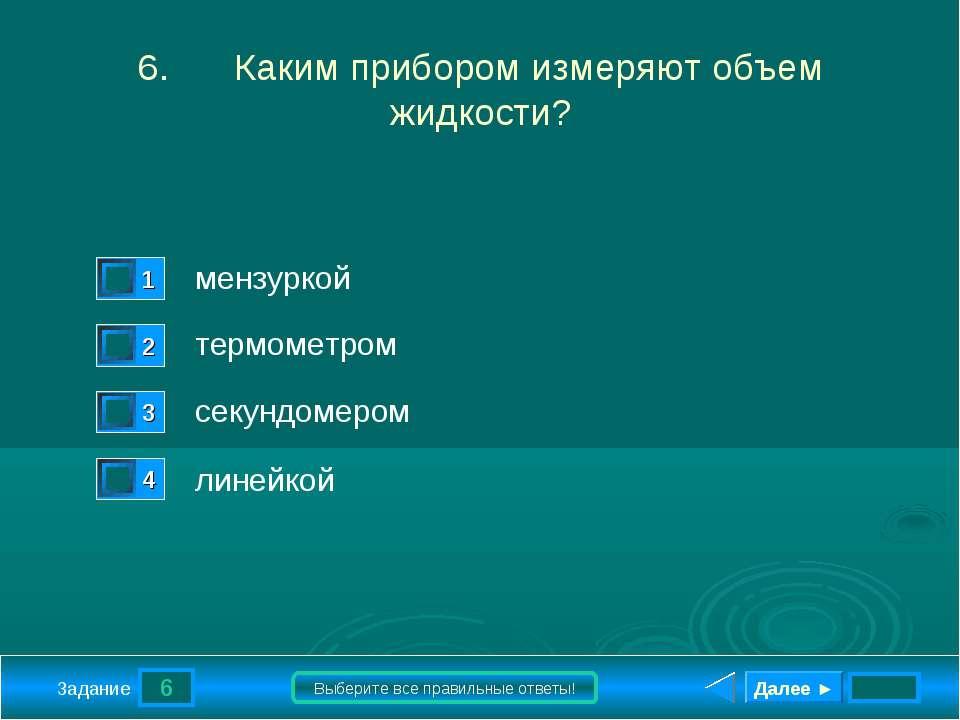 6 Задание Выберите все правильные ответы! 6. Каким прибором измеряют объем жи...