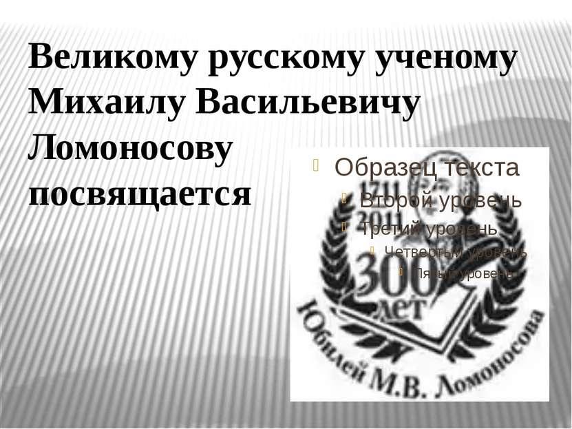 Великому русскому ученому Михаилу Васильевичу Ломоносову посвящается