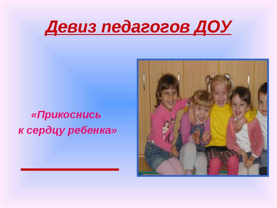 Девиз педагогов ДОУ «Прикоснись к сердцу ребенка»