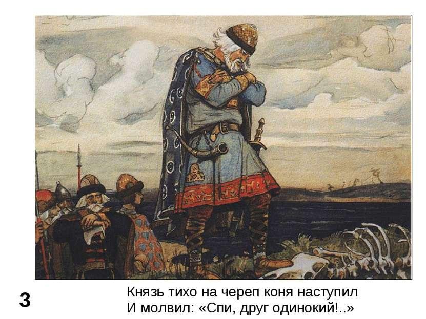 3 Князь тихо на череп коня наступил И молвил: «Спи, друг одинокий!..»