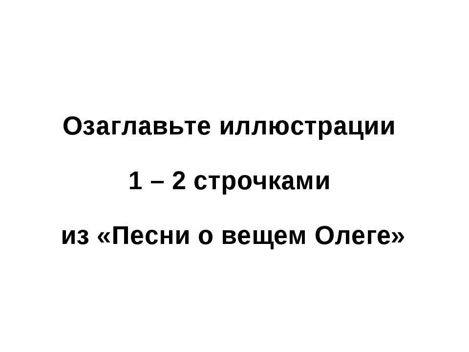 Озаглавьте иллюстрации 1 – 2 строчками из «Песни о вещем Олеге»