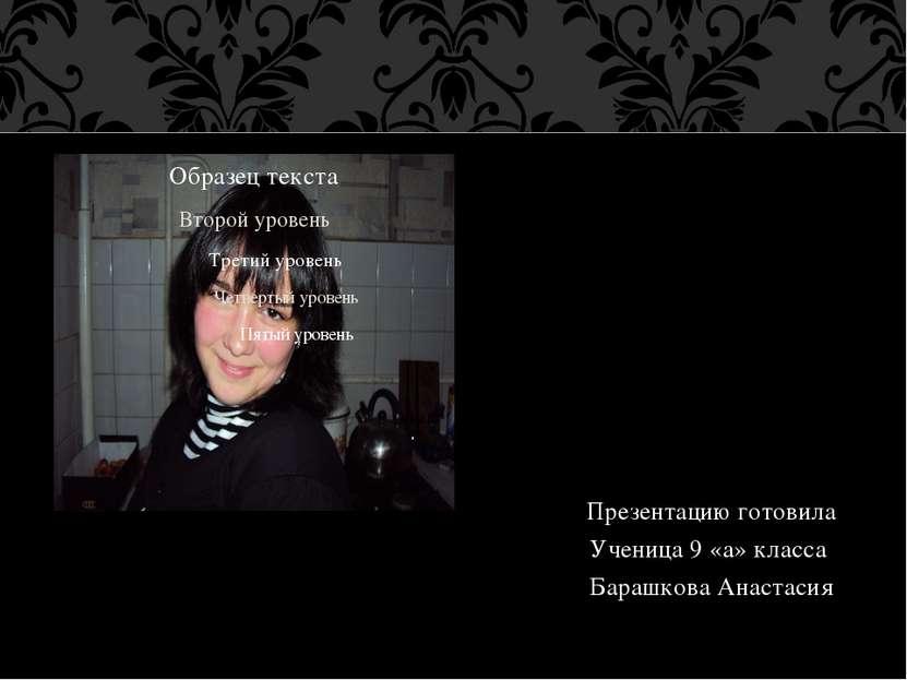 Презентацию готовила Ученица 9 «а» класса Барашкова Анастасия