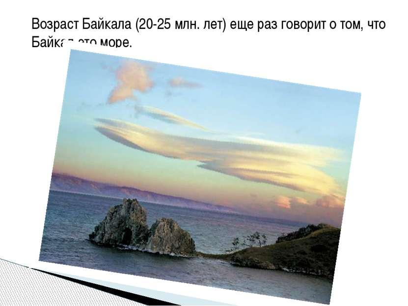 Возраст Байкала (20-25 млн. лет) еще раз говорит о том, что Байкал-это море.