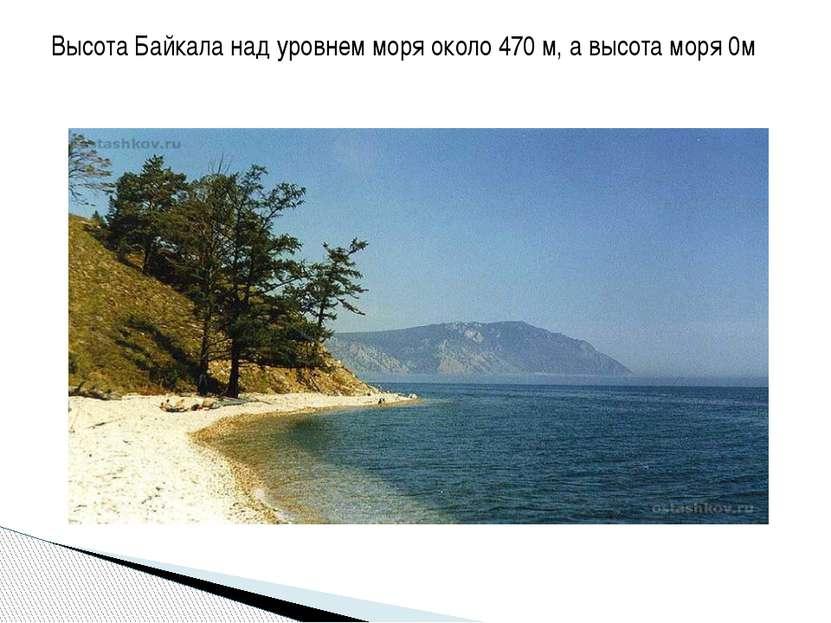 Высота Байкала над уровнем моря около 470 м, а высота моря 0м
