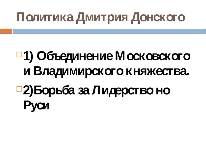 Политика Дмитрия Донского 1) Объединение Московского и Владимирского княжеств...