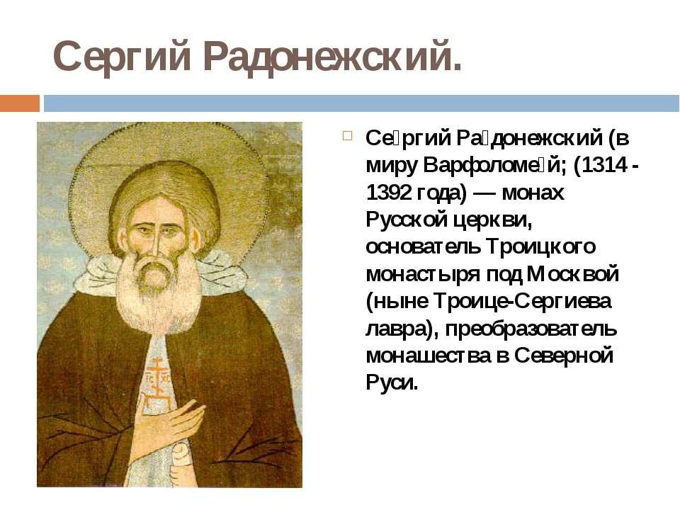 Сергий Радонежский. Се ргий Ра донежский (в миру Варфоломе й; (1314 - 1392 го...