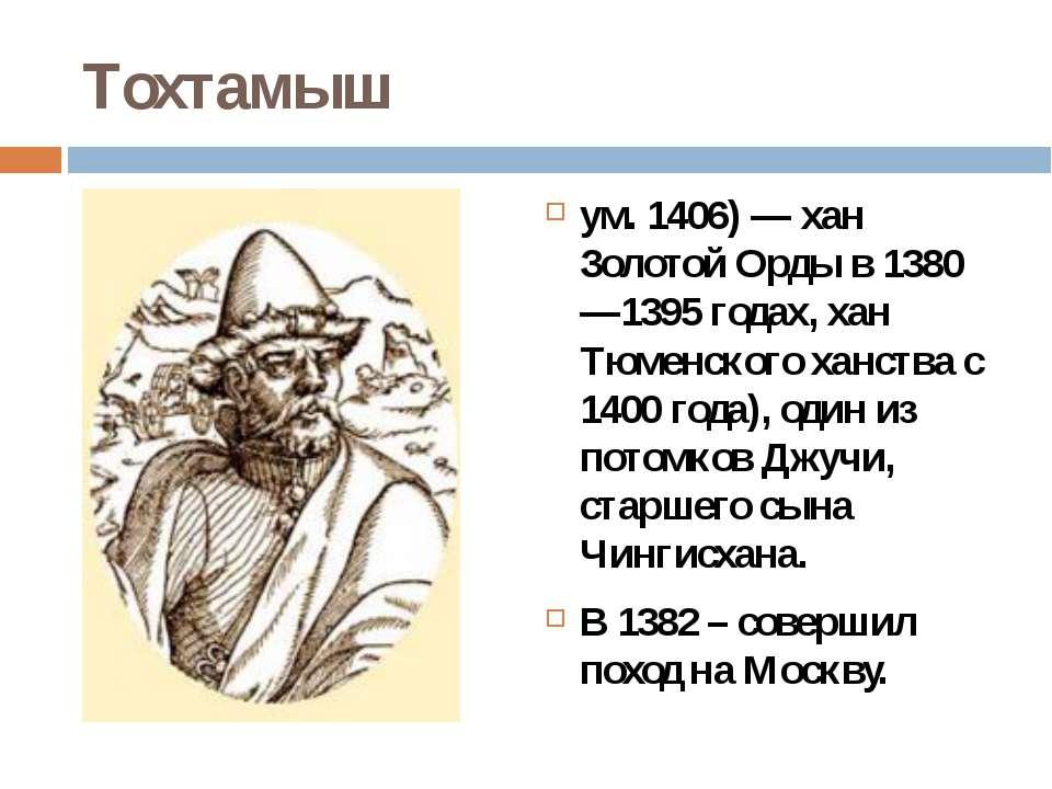 Тохтамыш ум. 1406)— хан Золотой Орды в 1380—1395 годах, хан Тюменского ханст...