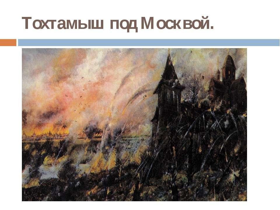 Тохтамыш под Москвой.