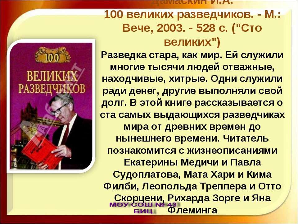 "Дамаскин И.А. 100 великих разведчиков. - М.: Вече, 2003. - 528 с. (""Сто велик..."
