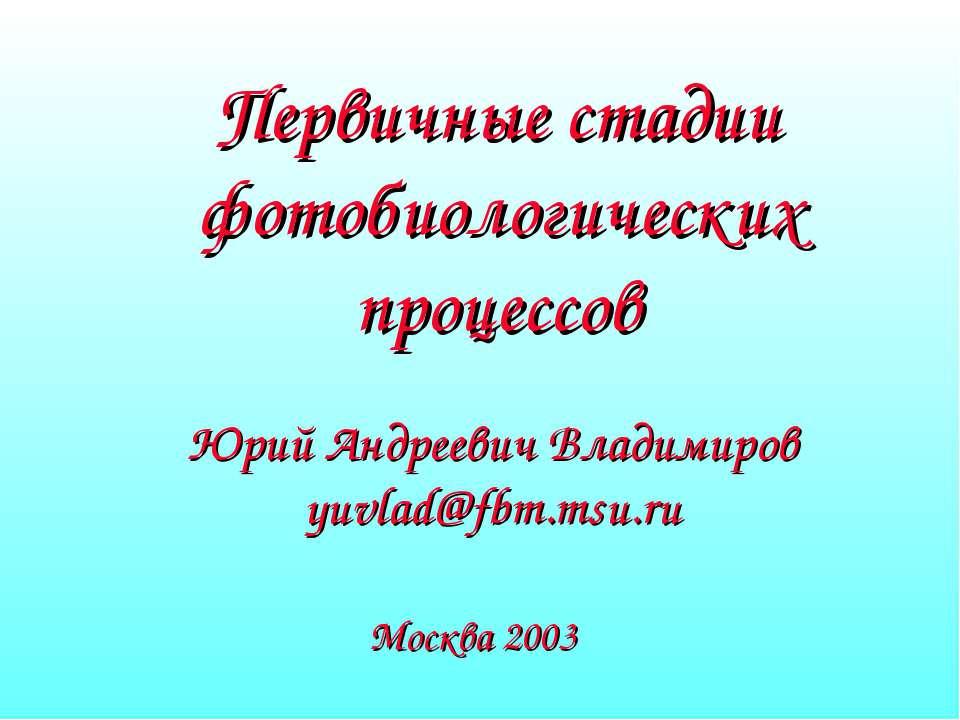 Первичные стадии фотобиологических процессов Юрий Андреевич Владимиров yuvlad...
