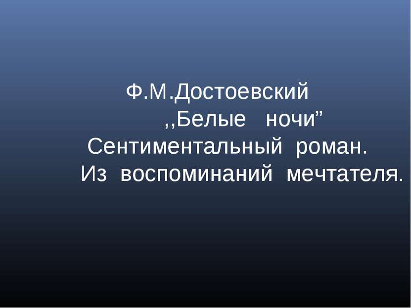 """Ф.М.Достоевский ,,Белые ночи"""" Сентиментальный роман. Из воспоминаний мечтателя."""