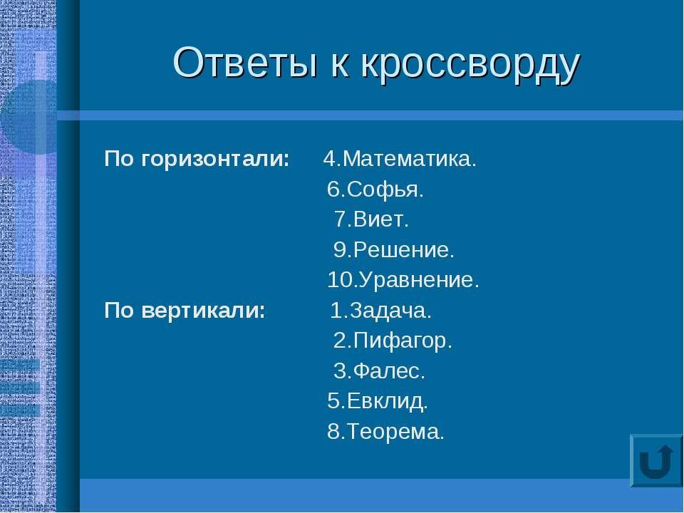 Ответы к кроссворду По горизонтали: 4.Математика. 6.Софья. 7.Виет. 9.Решение....