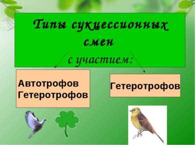 Типы сукцессионных смен с участием: Автотрофов Гетеротрофов Гетеротрофов