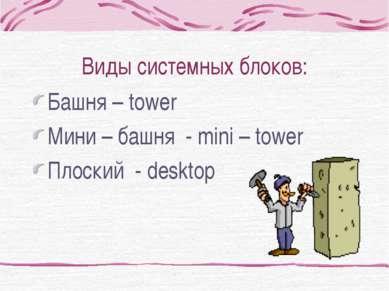 Виды системных блоков: Башня – tower Мини – башня - mini – tower Плоский - de...
