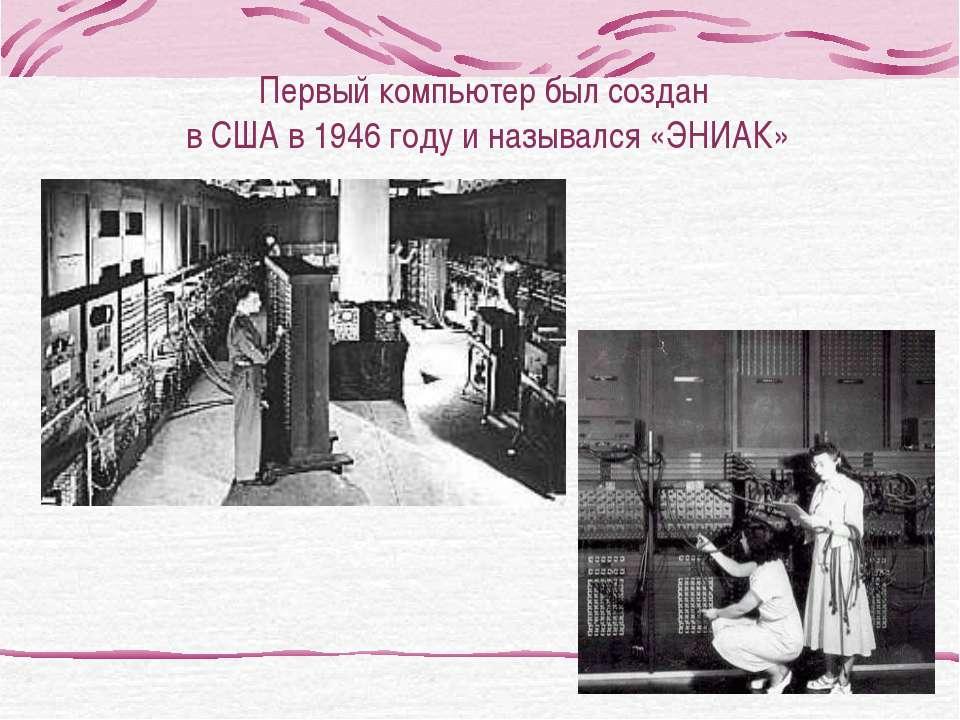 Первый компьютер был создан в США в 1946 году и назывался «ЭНИАК»
