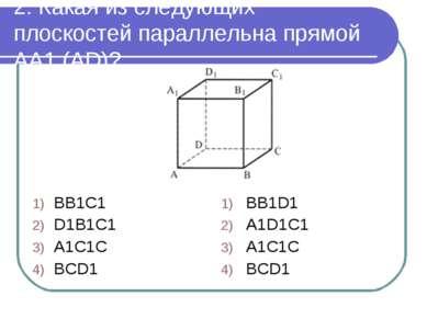 2. Какая из следующих плоскостей параллельна прямой AA1 (AD)? BB1C1 D1B1C1 A1...