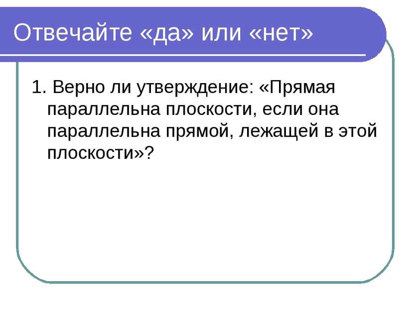 Отвечайте «да» или «нет» 1. Верно ли утверждение: «Прямая параллельна плоскос...