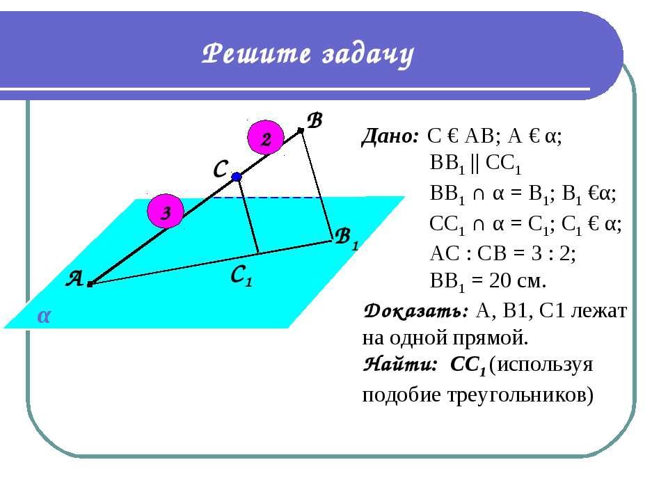 Решите задачу С1 В1 С В А α Дано: С € АВ; А € α; BВ1 || СС1 ВВ1 ∩ α = В1; В1 ...