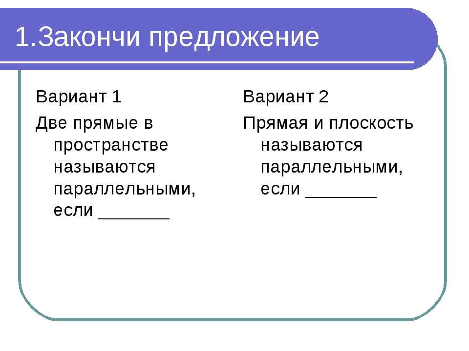 1.Закончи предложение Вариант 1 Две прямые в пространстве называются параллел...