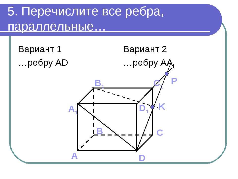 5. Перечислите все ребра, параллельные… Вариант 1 …ребру AD Вариант 2 …ребру AA1