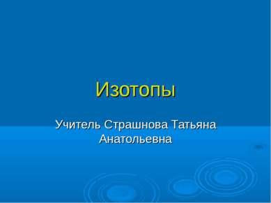 Изотопы Учитель Страшнова Татьяна Анатольевна