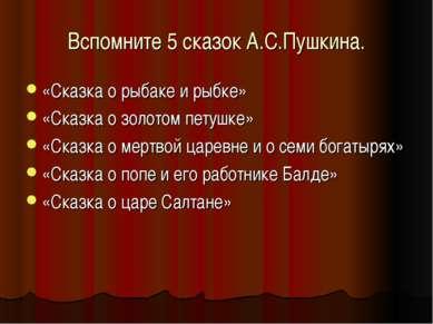 Вспомните 5 сказок А.С.Пушкина. «Сказка о рыбаке и рыбке» «Сказка о золотом п...