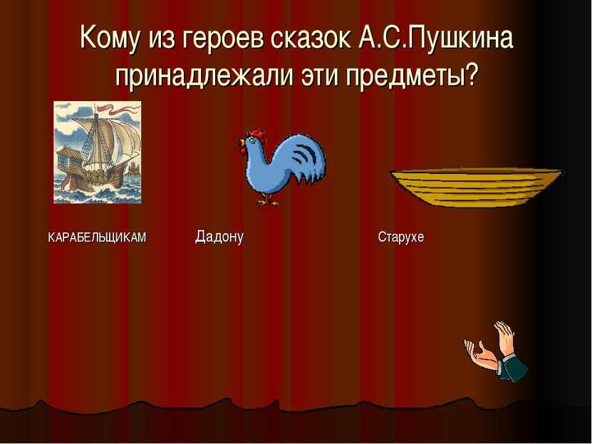 Кому из героев сказок А.С.Пушкина принадлежали эти предметы? КАРАБЕЛЬЩИКАМ Да...