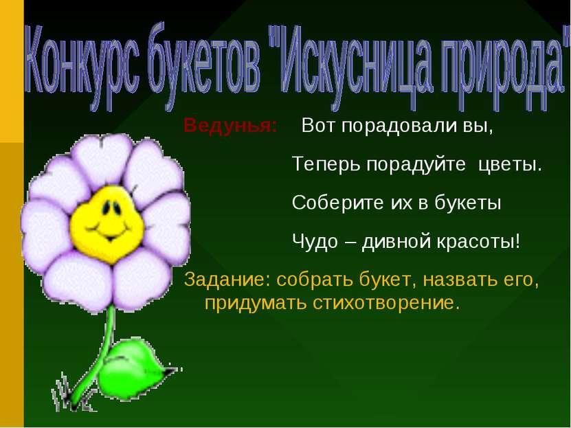 Ведунья: Вот порадовали вы, Теперь порадуйте цветы. Соберите их в букеты Чудо...