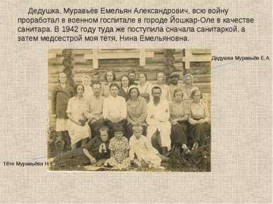 Дедушка, Муравьёв Емельян Александрович, всю войну проработал в военном госпи...